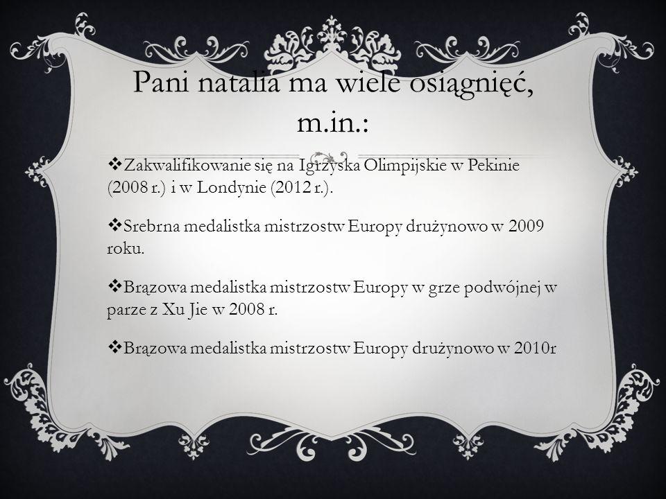Pani natalia ma wiele osiągnięć, m.in.: Zakwalifikowanie się na Igrzyska Olimpijskie w Pekinie (2008 r.) i w Londynie (2012 r.). Srebrna medalistka mi