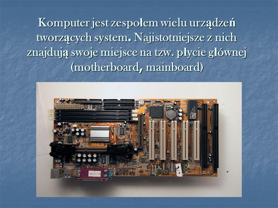 Komputer jest zespo ł em wielu urz ą dze ń tworz ą cych system. Najistotniejsze z nich znajduj ą swoje miejsce na tzw. p ł ycie g ł ównej (motherboard
