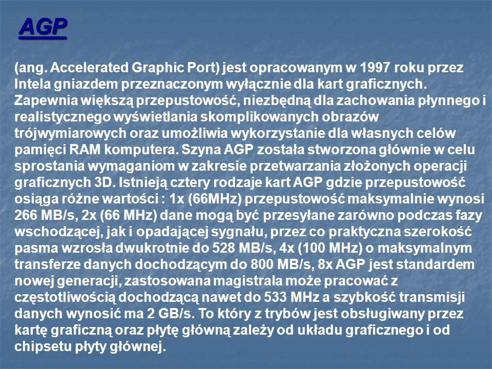 (ang. Accelerated Graphic Port) jest opracowanym w 1997 roku przez Intela gniazdem przeznaczonym wyłącznie dla kart graficznych. Zapewnia większą prze