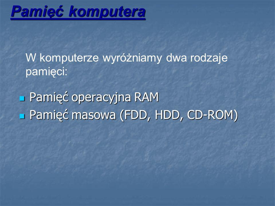 Pamięć komputera W komputerze wyróżniamy dwa rodzaje pamięci: Pamięć operacyjna RAM Pamięć operacyjna RAM Pamięć masowa (FDD, HDD, CD-ROM) Pamięć maso