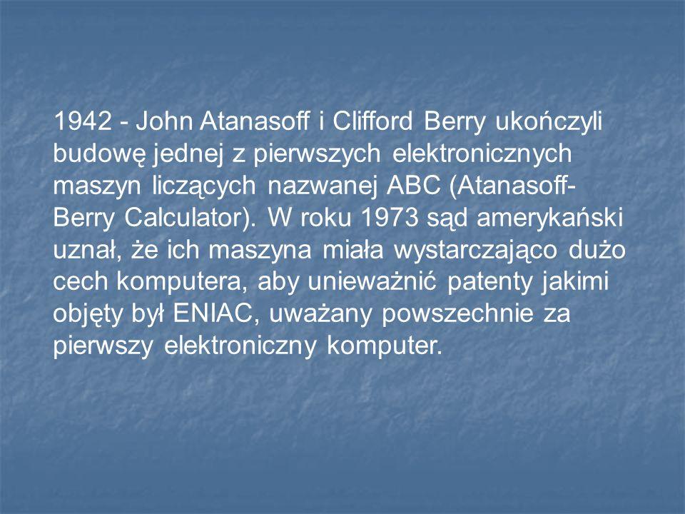 1942 - John Atanasoff i Clifford Berry ukończyli budowę jednej z pierwszych elektronicznych maszyn liczących nazwanej ABC (Atanasoff- Berry Calculator