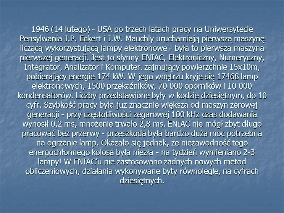 1946 (14 lutego) - USA po trzech latach pracy na Uniwersytecie Pensylwania J.P. Eckert i J.W. Mauchly uruchamiają pierwszą maszynę liczącą wykorzystuj
