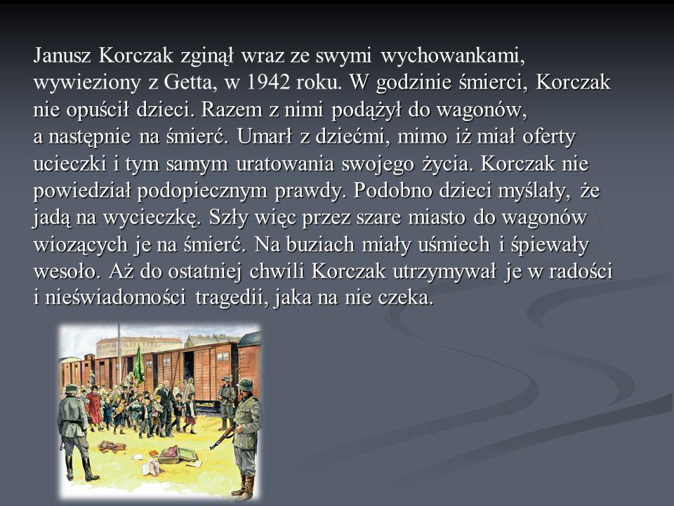 W godzinie śmierci, Korczak nie opuścił dzieci. Razem z nimi podążył do wagonów, a następnie na śmierć. Umarł z dziećmi, mimo iż miał oferty ucieczki