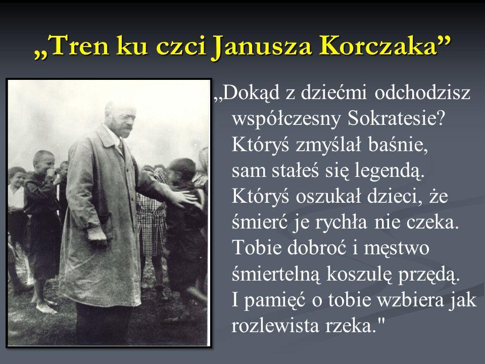 Tren ku czci Janusza Korczaka Dokąd z dziećmi odchodzisz współczesny Sokratesie? Któryś zmyślał baśnie, sam stałeś się legendą. Któryś oszukał dzieci,