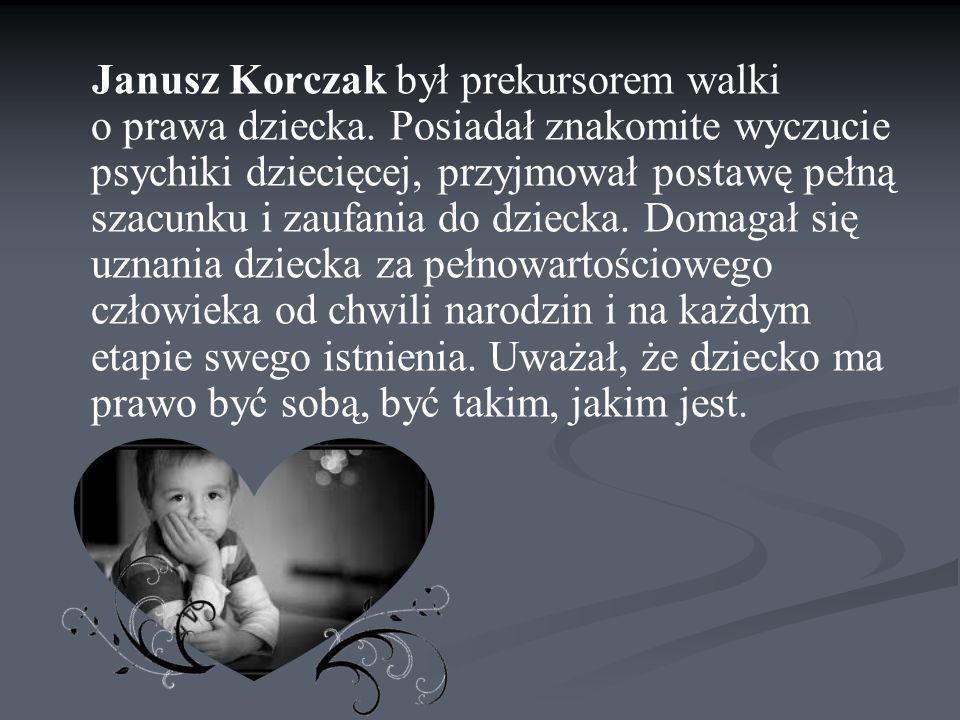 Janusz Korczak był prekursorem walki o prawa dziecka. Posiadał znakomite wyczucie psychiki dziecięcej, przyjmował postawę pełną szacunku i zaufania do