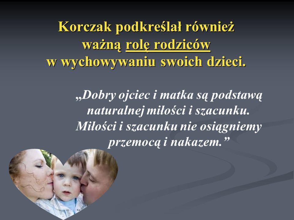 Korczak podkreślał również ważną rolę rodziców w wychowywaniu swoich dzieci. Dobry ojciec i matka są podstawą naturalnej miłości i szacunku. Miłości i