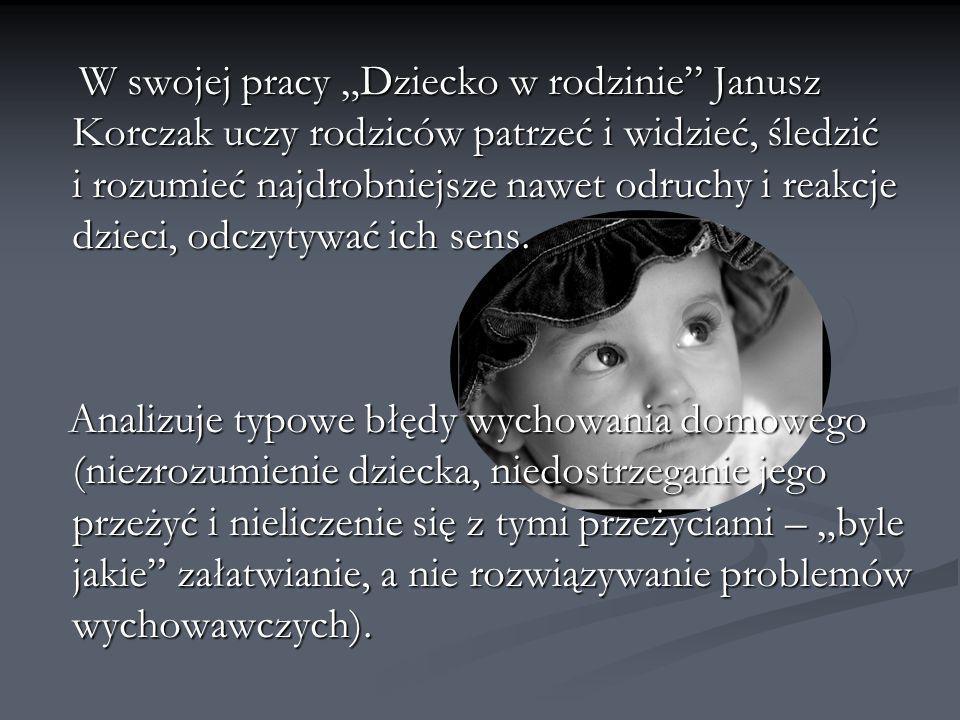 W swojej pracy Dziecko w rodzinie Janusz Korczak uczy rodziców patrzeć i widzieć, śledzić i rozumieć najdrobniejsze nawet odruchy i reakcje dzieci, od