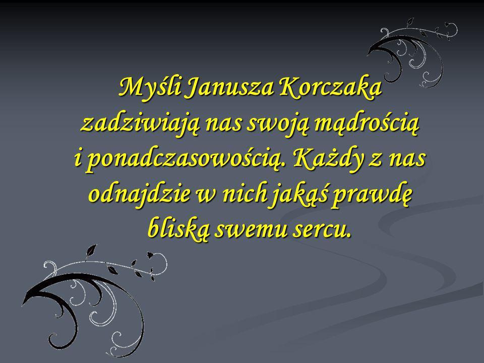 Myśli Janusza Korczaka zadziwiają nas swoją mądrością i ponadczasowością. Każdy z nas odnajdzie w nich jakąś prawdę bliską swemu sercu.