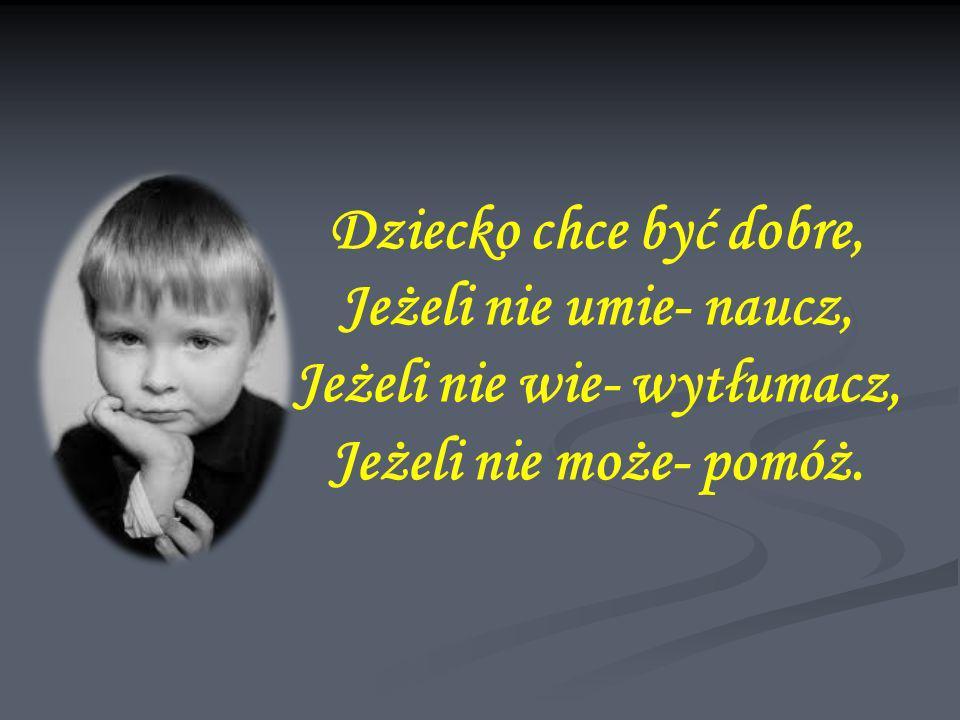 Dziecko chce być dobre, Jeżeli nie umie- naucz, Jeżeli nie wie- wytłumacz, Jeżeli nie może- pomóż.