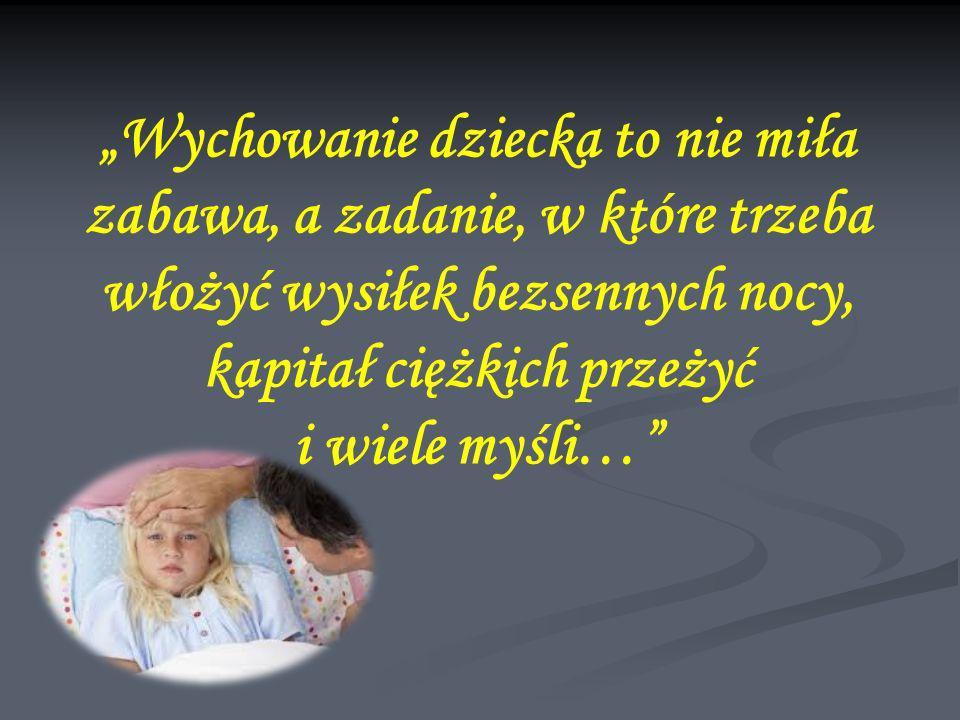 Wychowanie dziecka to nie miła zabawa, a zadanie, w które trzeba włożyć wysiłek bezsennych nocy, kapitał ciężkich przeżyć i wiele myśli…