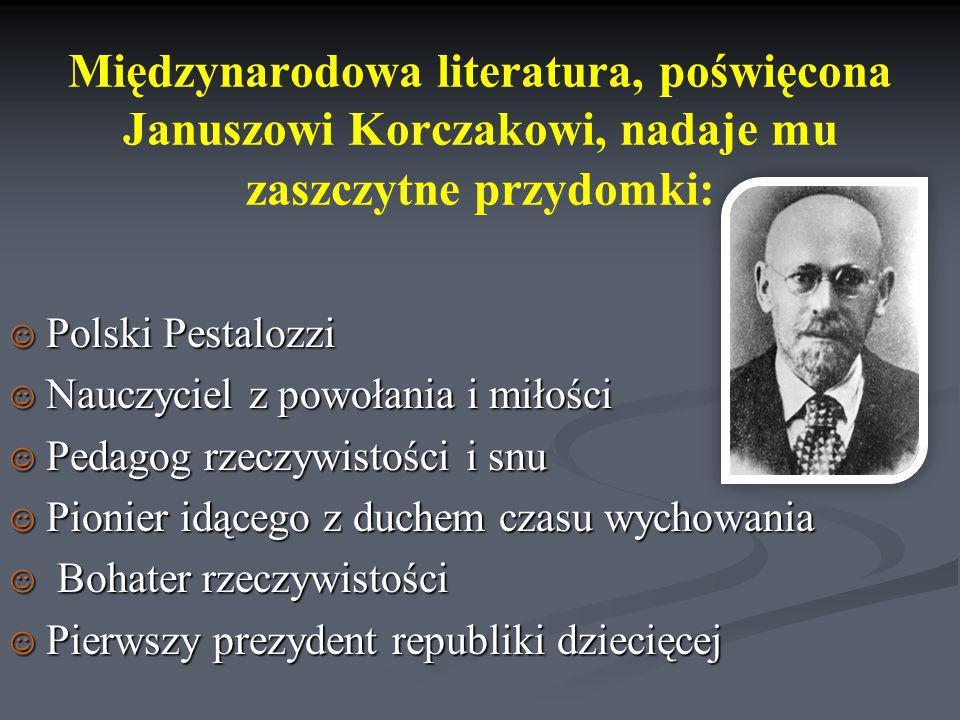 Międzynarodowa literatura, poświęcona Januszowi Korczakowi, nadaje mu zaszczytne przydomki: Polski Pestalozzi Polski Pestalozzi Nauczyciel z powołania