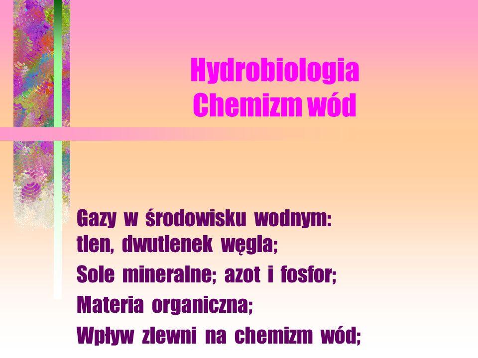 Hydrobiologia Chemizm wód Gazy w środowisku wodnym: tlen, dwutlenek węgla; Sole mineralne; azot i fosfor; Materia organiczna; Wpływ zlewni na chemizm wód;
