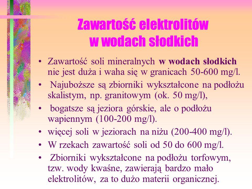 Zawartość elektrolitów w wodach słodkich Zawartość soli mineralnych w wodach słodkich nie jest duża i waha się w granicach 50-600 mg/l.