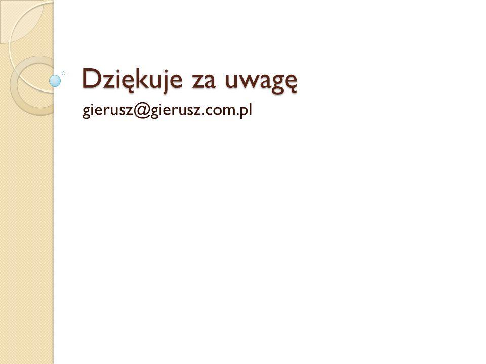 Dziękuje za uwagę gierusz@gierusz.com.pl
