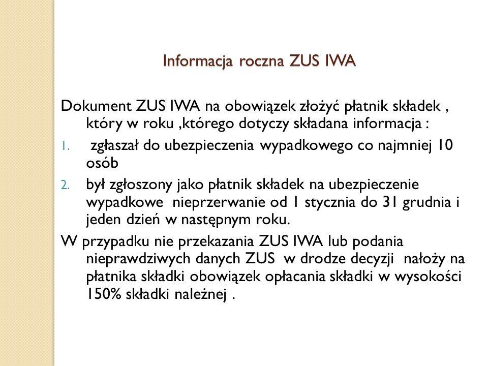 Informacja roczna ZUS IWA Dokument ZUS IWA na obowiązek złożyć płatnik składek, który w roku,którego dotyczy składana informacja : 1. zgłaszał do ubez
