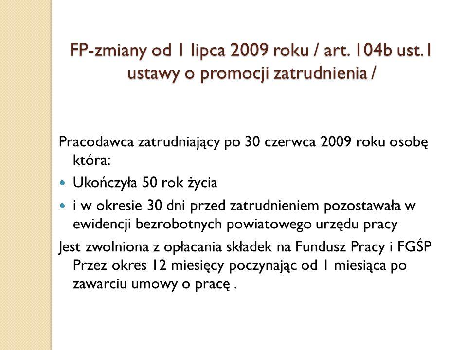 FP-zmiany od 1 lipca 2009 roku / art. 104b ust.1 ustawy o promocji zatrudnienia / Pracodawca zatrudniający po 30 czerwca 2009 roku osobę która: Ukończ
