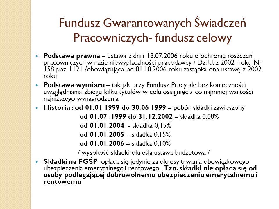 Fundusz Gwarantowanych Świadczeń Pracowniczych- fundusz celowy Podstawa prawna – ustawa z dnia 13.07.2006 roku o ochronie roszczeń pracowniczych w raz