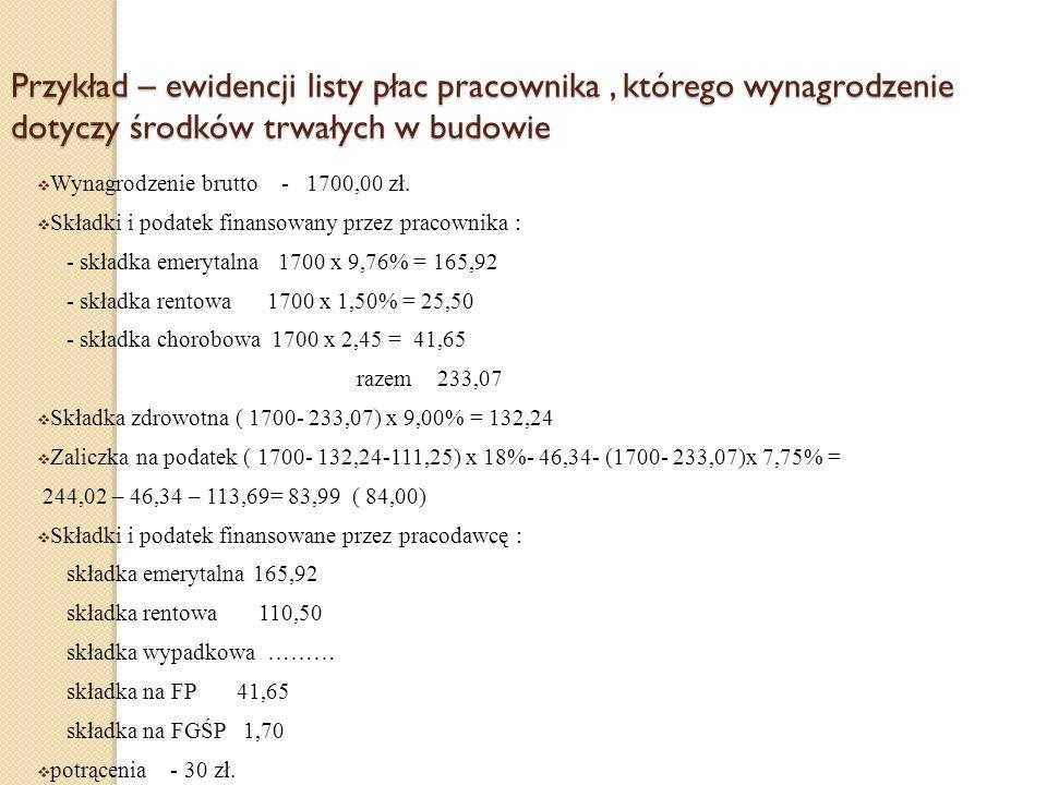 Przykład – ewidencji listy płac pracownika, którego wynagrodzenie dotyczy środków trwałych w budowie Wynagrodzenie brutto - 1700,00 zł. Składki i poda