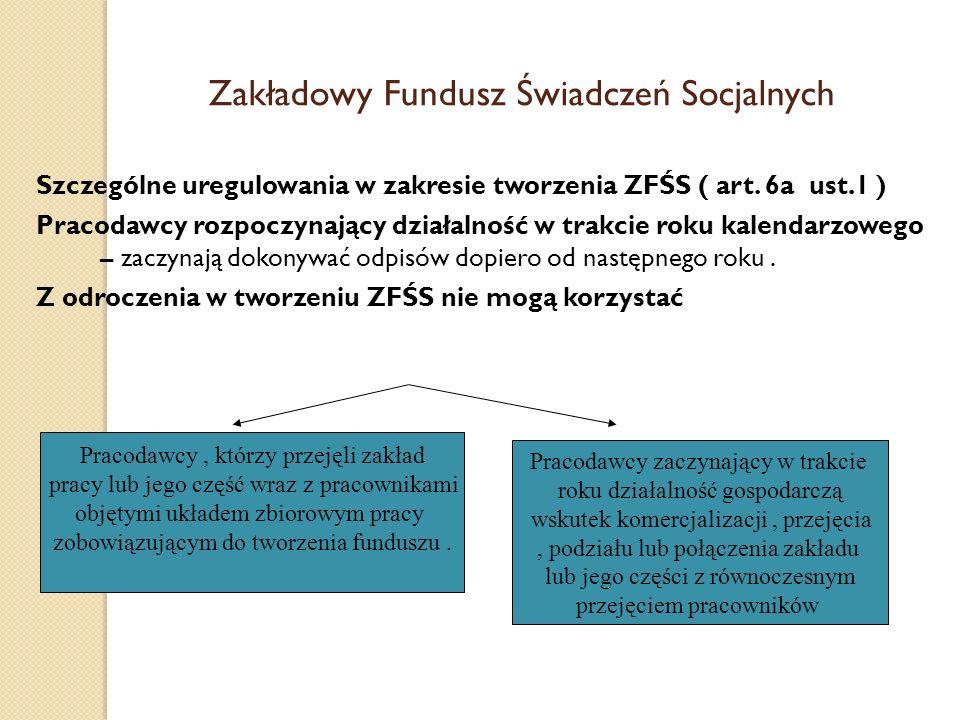Zakładowy Fundusz Świadczeń Socjalnych Szczególne uregulowania w zakresie tworzenia ZFŚS ( art. 6a ust.1 ) Pracodawcy rozpoczynający działalność w tra