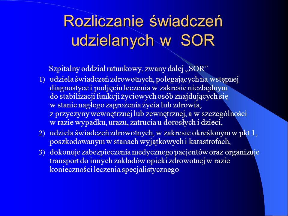 Rozliczanie świadczeń udzielanych w SOR Szpitalny oddział ratunkowy, zwany dalej SOR 1) udziela świadczeń zdrowotnych, polegających na wstępnej diagnostyce i podjęciu leczenia w zakresie niezbędnym do stabilizacji funkcji życiowych osób znajdujących się w stanie nagłego zagrożenia życia lub zdrowia, z przyczyny wewnętrznej lub zewnętrznej, a w szczególności w razie wypadku, urazu, zatrucia u dorosłych i dzieci, 2) udziela świadczeń zdrowotnych, w zakresie określonym w pkt 1, poszkodowanym w stanach wyjątkowych i katastrofach, 3) dokonuje zabezpieczenia medycznego pacjentów oraz organizuje transport do innych zakładów opieki zdrowotnej w razie konieczności leczenia specjalistycznego