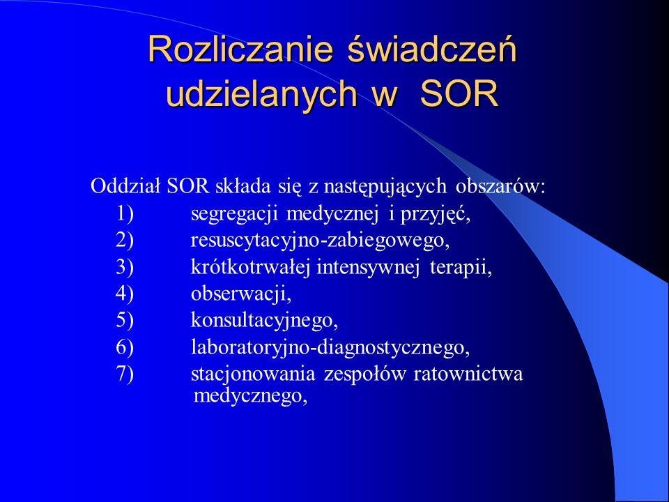 Rozliczanie świadczeń udzielanych w SOR Oddział SOR składa się z następujących obszarów: 1)segregacji medycznej i przyjęć, 2)resuscytacyjno-zabiegowego, 3)krótkotrwałej intensywnej terapii, 4)obserwacji, 5)konsultacyjnego, 6)laboratoryjno-diagnostycznego, 7)stacjonowania zespołów ratownictwa medycznego,