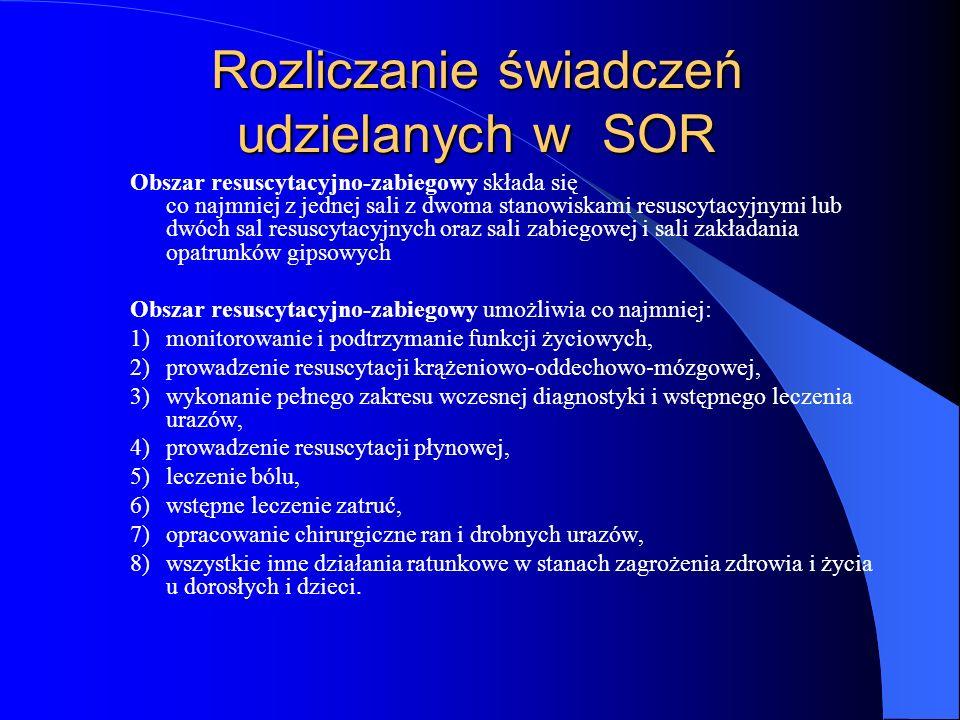Rozliczanie świadczeń udzielanych w SOR Obszar resuscytacyjno-zabiegowy składa się co najmniej z jednej sali z dwoma stanowiskami resuscytacyjnymi lub dwóch sal resuscytacyjnych oraz sali zabiegowej i sali zakładania opatrunków gipsowych Obszar resuscytacyjno-zabiegowy umożliwia co najmniej: 1)monitorowanie i podtrzymanie funkcji życiowych, 2)prowadzenie resuscytacji krążeniowo-oddechowo-mózgowej, 3)wykonanie pełnego zakresu wczesnej diagnostyki i wstępnego leczenia urazów, 4)prowadzenie resuscytacji płynowej, 5)leczenie bólu, 6)wstępne leczenie zatruć, 7)opracowanie chirurgiczne ran i drobnych urazów, 8)wszystkie inne działania ratunkowe w stanach zagrożenia zdrowia i życia u dorosłych i dzieci.