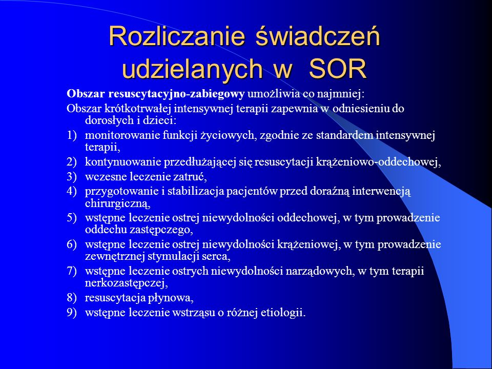Rozliczanie świadczeń udzielanych w SOR Obszar resuscytacyjno-zabiegowy umożliwia co najmniej: Obszar krótkotrwałej intensywnej terapii zapewnia w odniesieniu do dorosłych i dzieci: 1)monitorowanie funkcji życiowych, zgodnie ze standardem intensywnej terapii, 2)kontynuowanie przedłużającej się resuscytacji krążeniowo-oddechowej, 3)wczesne leczenie zatruć, 4)przygotowanie i stabilizacja pacjentów przed doraźną interwencją chirurgiczną, 5)wstępne leczenie ostrej niewydolności oddechowej, w tym prowadzenie oddechu zastępczego, 6)wstępne leczenie ostrej niewydolności krążeniowej, w tym prowadzenie zewnętrznej stymulacji serca, 7)wstępne leczenie ostrych niewydolności narządowych, w tym terapii nerkozastępczej, 8)resuscytacja płynowa, 9)wstępne leczenie wstrząsu o różnej etiologii.