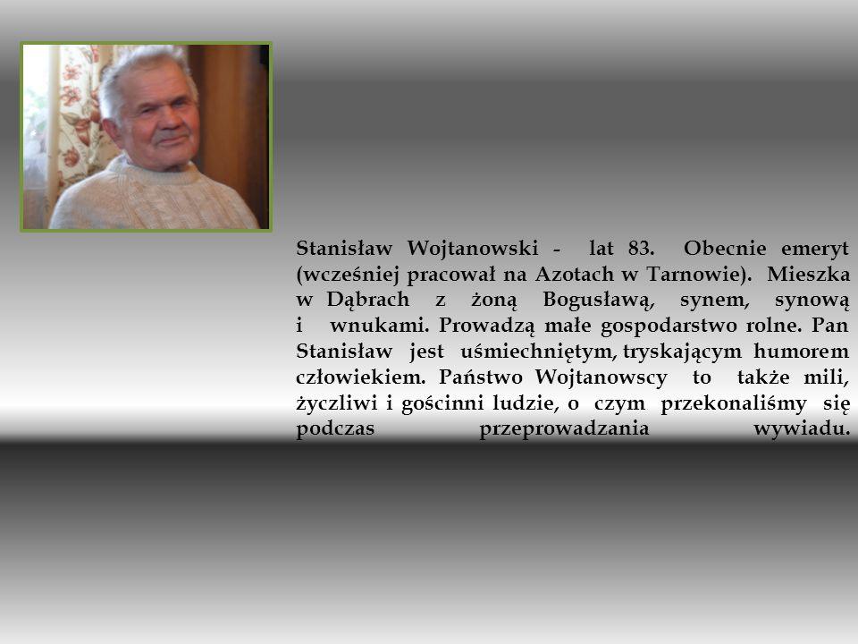 Stanisław Wojtanowski - lat 83. Obecnie emeryt (wcześniej pracował na Azotach w Tarnowie). Mieszka w Dąbrach z żoną Bogusławą, synem, synową i wnukami