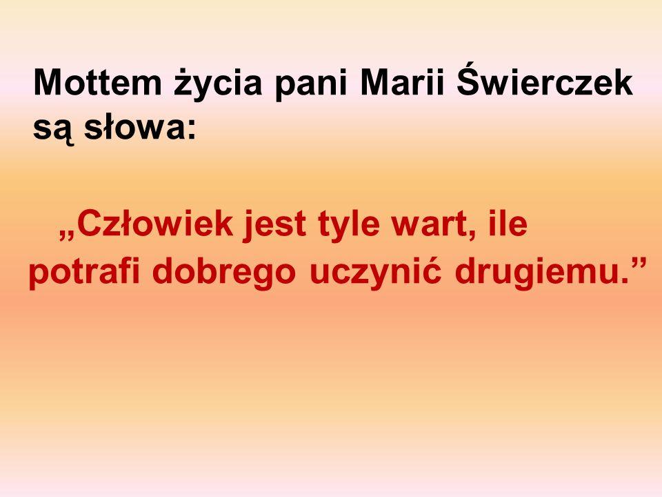Mottem życia pani Marii Świerczek są słowa: Człowiek jest tyle wart, ile potrafi dobrego uczynić drugiemu.