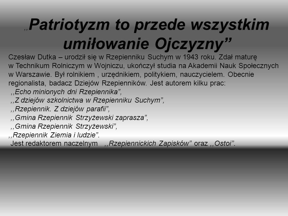 ,, Patriotyzm to przede wszystkim umiłowanie Ojczyzny Czesław Dutka – urodził się w Rzepienniku Suchym w 1943 roku. Zdał maturę w Technikum Rolniczym