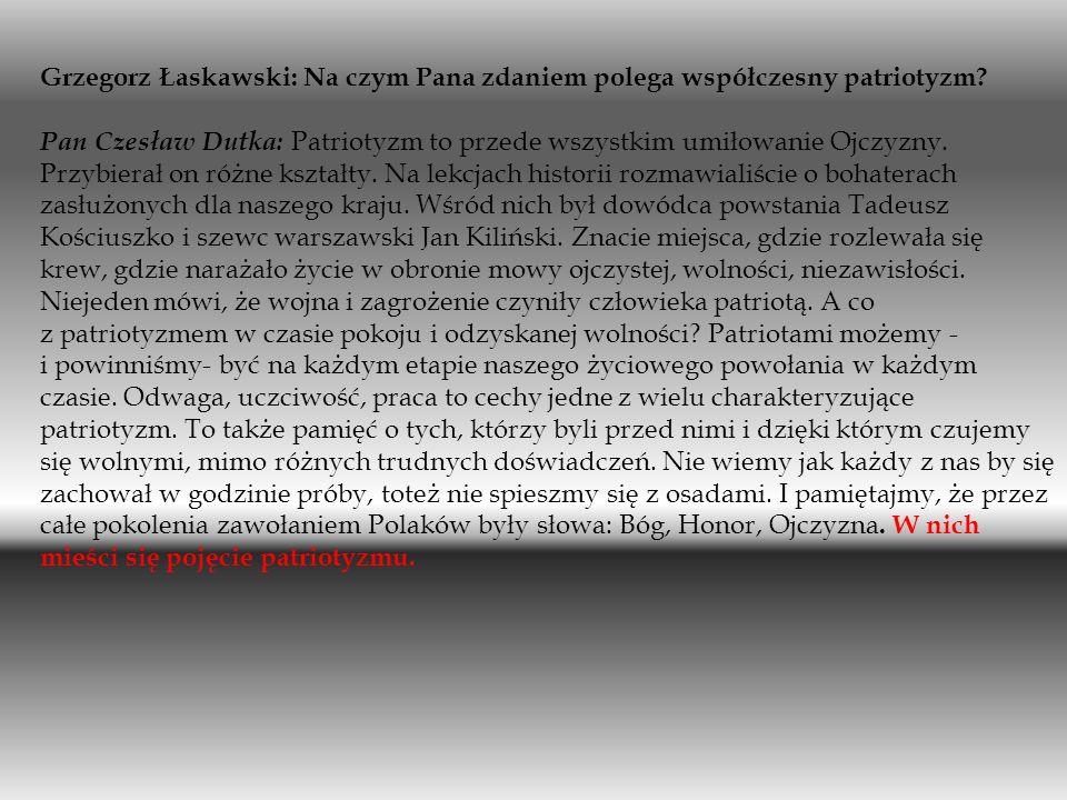 Grzegorz Łaskawski: Na czym Pana zdaniem polega współczesny patriotyzm? Pan Czesław Dutka: Patriotyzm to przede wszystkim umiłowanie Ojczyzny. Przybie