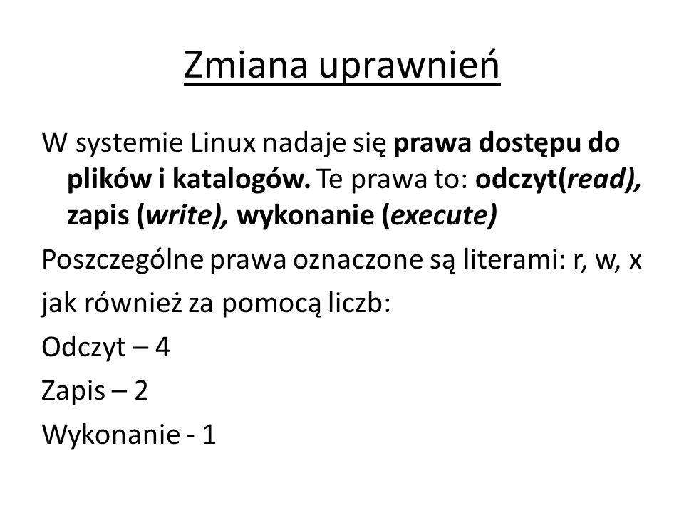 Zmiana uprawnień W systemie Linux nadaje się prawa dostępu do plików i katalogów. Te prawa to: odczyt(read), zapis (write), wykonanie (execute) Poszcz