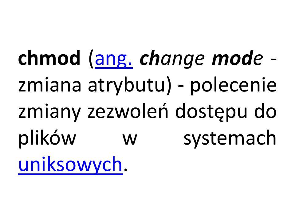 chmod (ang. change mode - zmiana atrybutu) - polecenie zmiany zezwoleń dostępu do plików w systemach uniksowych.ang. uniksowych