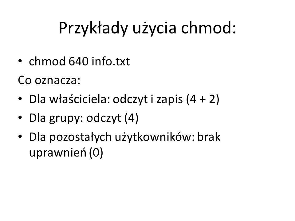 Przykłady użycia chmod: chmod 640 info.txt Co oznacza: Dla właściciela: odczyt i zapis (4 + 2) Dla grupy: odczyt (4) Dla pozostałych użytkowników: bra