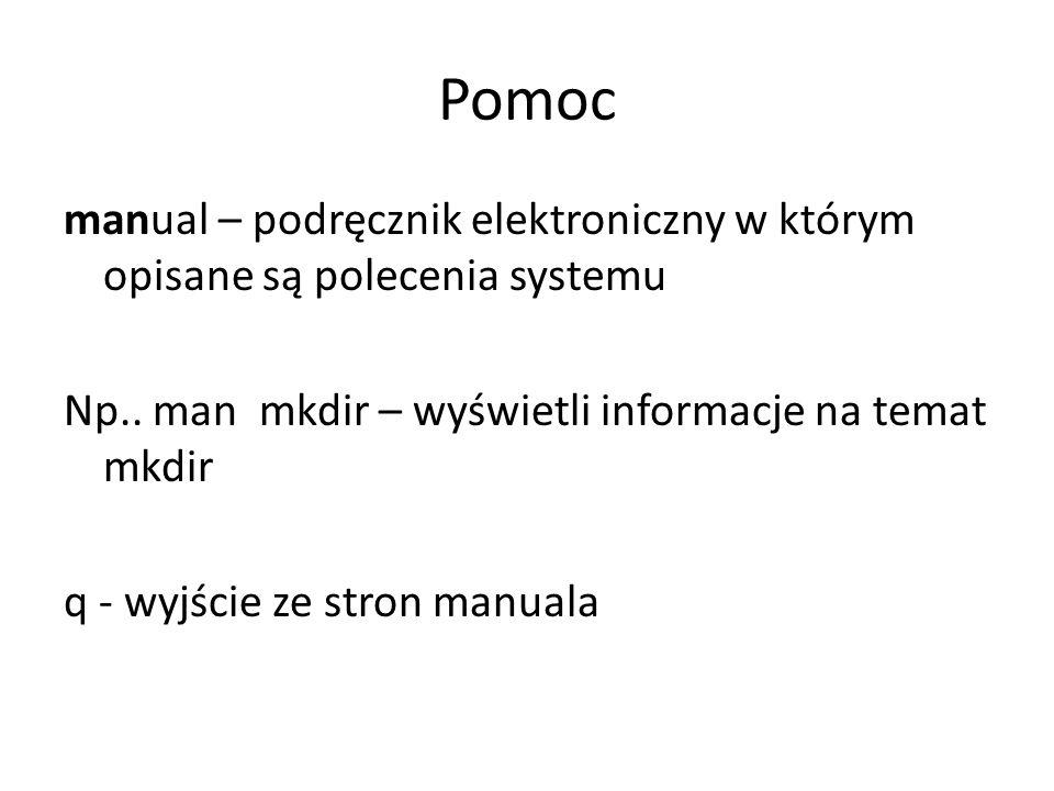 Pomoc manual – podręcznik elektroniczny w którym opisane są polecenia systemu Np.. man mkdir – wyświetli informacje na temat mkdir q - wyjście ze stro