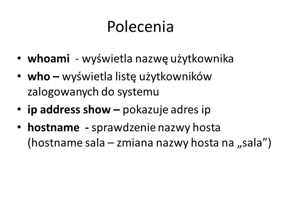 Polecenia whoami - wyświetla nazwę użytkownika who – wyświetla listę użytkowników zalogowanych do systemu ip address show – pokazuje adres ip hostname