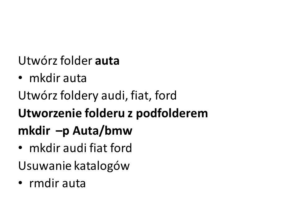 Utwórz folder auta mkdir auta Utwórz foldery audi, fiat, ford Utworzenie folderu z podfolderem mkdir –p Auta/bmw mkdir audi fiat ford Usuwanie katalog