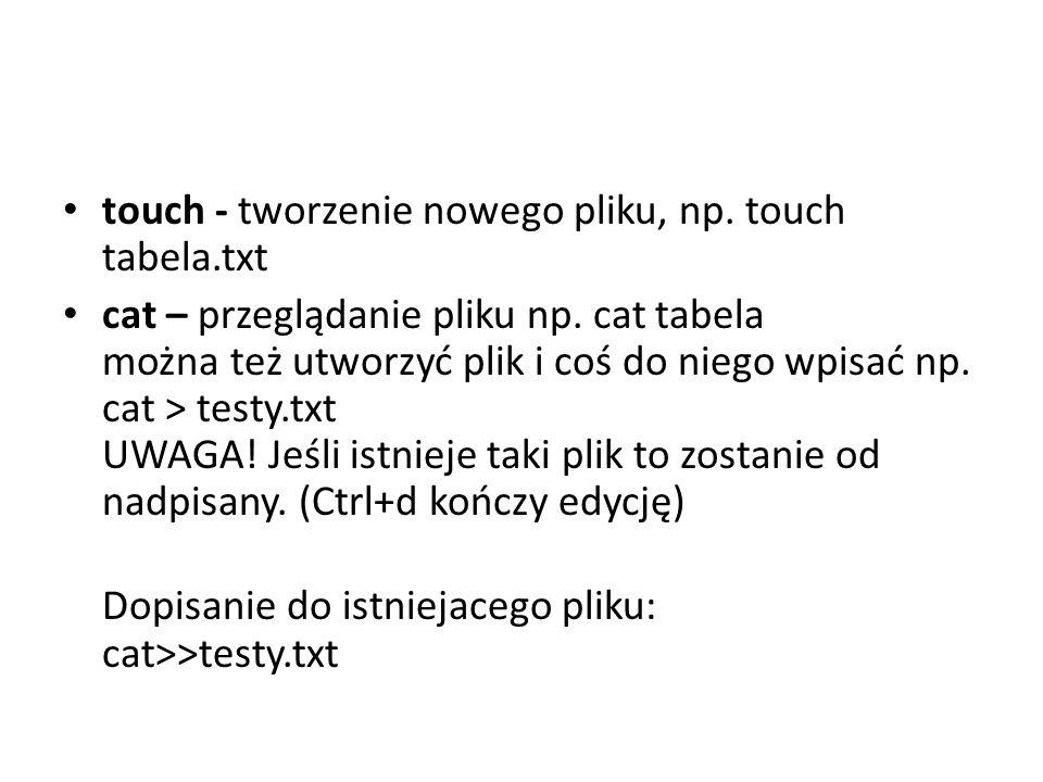touch - tworzenie nowego pliku, np. touch tabela.txt cat – przeglądanie pliku np. cat tabela można też utworzyć plik i coś do niego wpisać np. cat > t