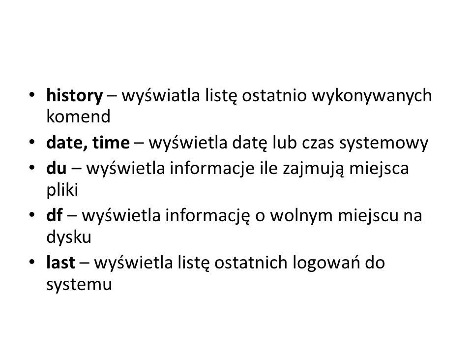 history – wyświatla listę ostatnio wykonywanych komend date, time – wyświetla datę lub czas systemowy du – wyświetla informacje ile zajmują miejsca pl