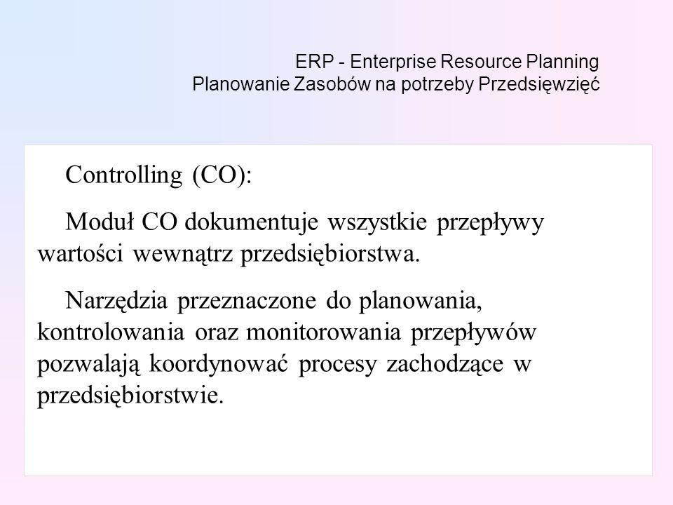 ERP - Enterprise Resource Planning Planowanie Zasobów na potrzeby Przedsięwzięć Controlling (CO): Moduł CO dokumentuje wszystkie przepływy wartości wewnątrz przedsiębiorstwa.