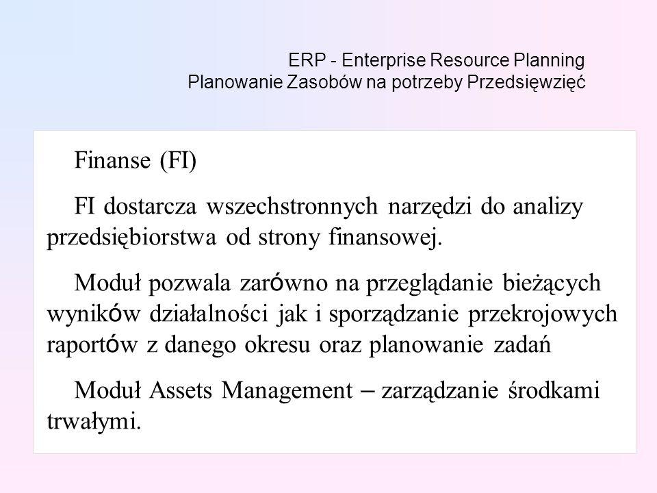 ERP - Enterprise Resource Planning Planowanie Zasobów na potrzeby Przedsięwzięć Finanse (FI) FI dostarcza wszechstronnych narzędzi do analizy przedsiębiorstwa od strony finansowej.