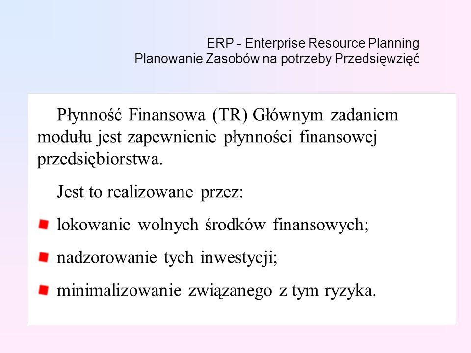 ERP - Enterprise Resource Planning Planowanie Zasobów na potrzeby Przedsięwzięć Płynność Finansowa (TR) Głównym zadaniem modułu jest zapewnienie płynności finansowej przedsiębiorstwa.