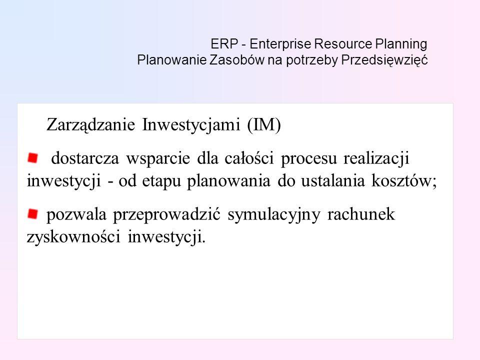 ERP - Enterprise Resource Planning Planowanie Zasobów na potrzeby Przedsięwzięć Zarządzanie Inwestycjami (IM) dostarcza wsparcie dla całości procesu realizacji inwestycji - od etapu planowania do ustalania kosztów; pozwala przeprowadzić symulacyjny rachunek zyskowności inwestycji.