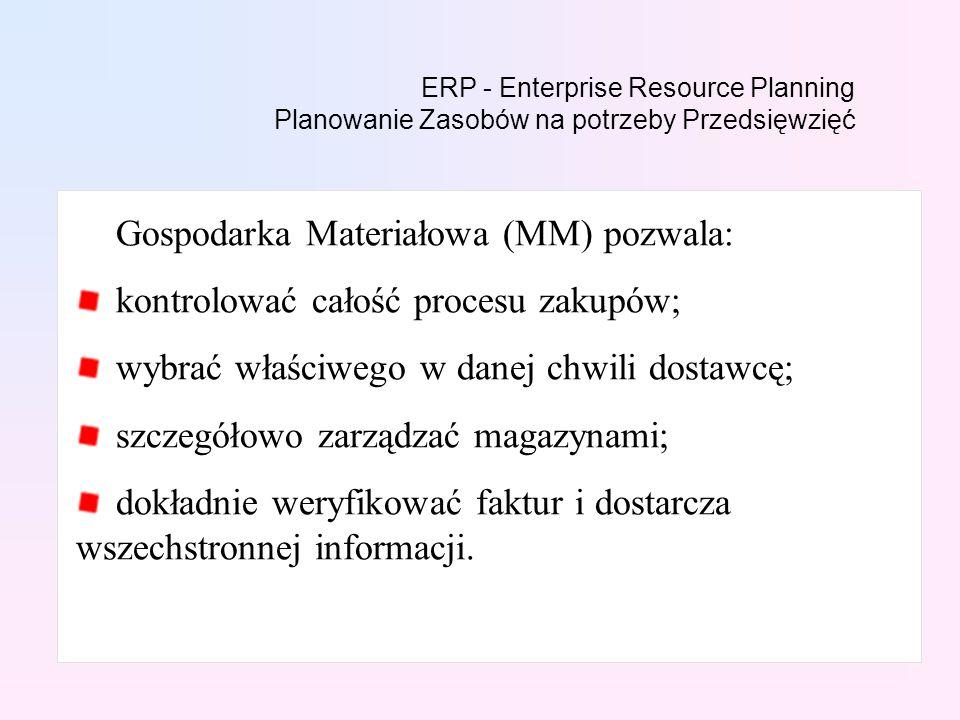 ERP - Enterprise Resource Planning Planowanie Zasobów na potrzeby Przedsięwzięć Gospodarka Materiałowa (MM) pozwala: kontrolować całość procesu zakupów; wybrać właściwego w danej chwili dostawcę; szczegółowo zarządzać magazynami; dokładnie weryfikować faktur i dostarcza wszechstronnej informacji.