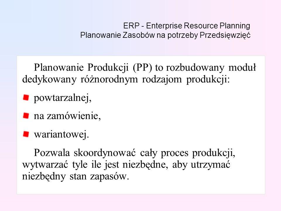 ERP - Enterprise Resource Planning Planowanie Zasobów na potrzeby Przedsięwzięć Planowanie Produkcji (PP) to rozbudowany moduł dedykowany różnorodnym rodzajom produkcji: powtarzalnej, na zamówienie, wariantowej.