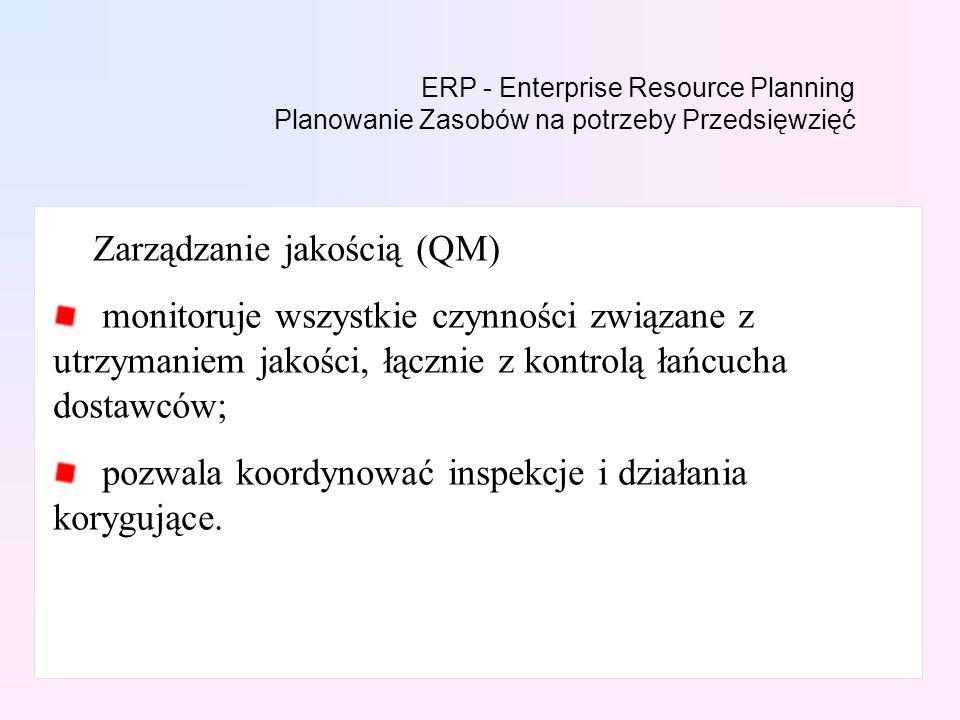 ERP - Enterprise Resource Planning Planowanie Zasobów na potrzeby Przedsięwzięć Zarządzanie jakością (QM) monitoruje wszystkie czynności związane z ut