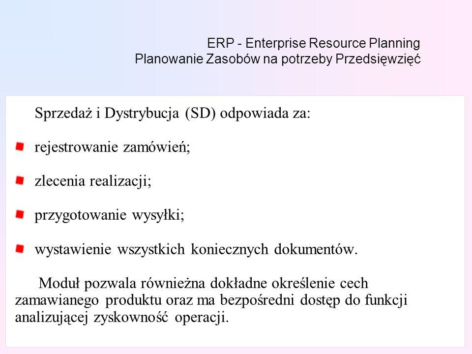 ERP - Enterprise Resource Planning Planowanie Zasobów na potrzeby Przedsięwzięć Sprzedaż i Dystrybucja (SD) odpowiada za: rejestrowanie zamówień; zlecenia realizacji; przygotowanie wysyłki; wystawienie wszystkich koniecznych dokumentów.