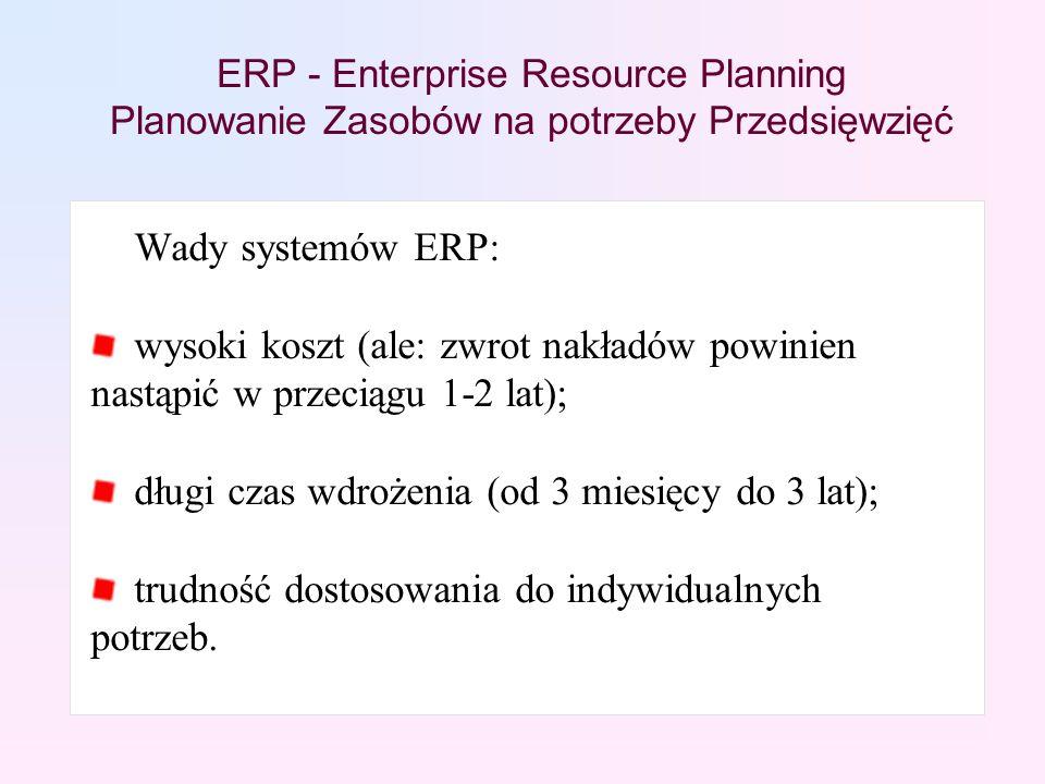 ERP - Enterprise Resource Planning Planowanie Zasobów na potrzeby Przedsięwzięć Wady systemów ERP: wysoki koszt (ale: zwrot nakładów powinien nastąpić w przeciągu 1-2 lat); długi czas wdrożenia (od 3 miesięcy do 3 lat); trudność dostosowania do indywidualnych potrzeb.