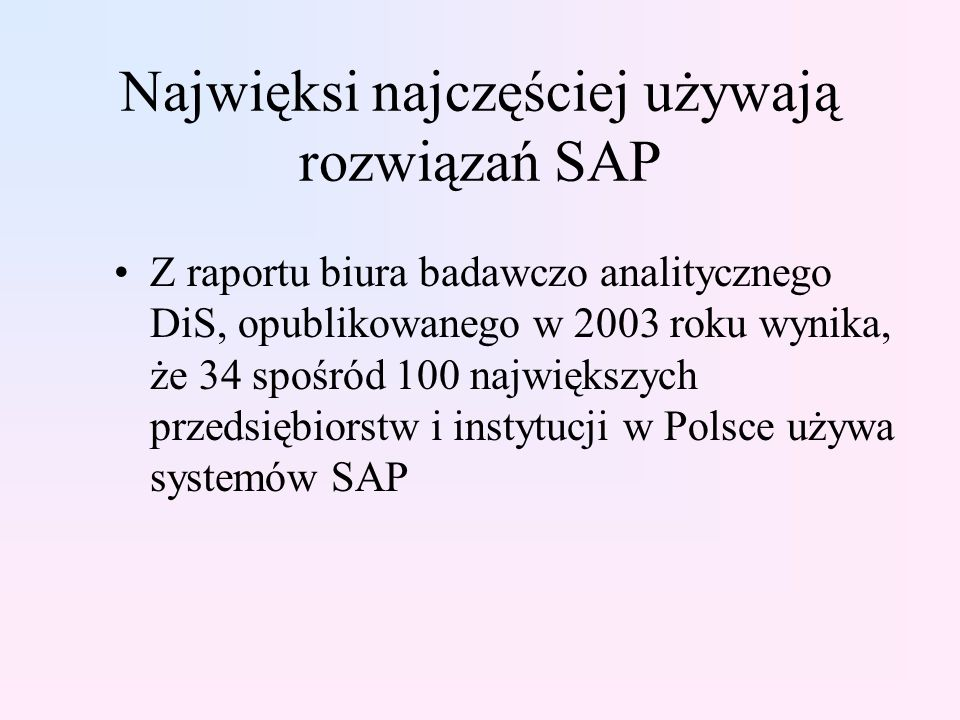 Najwięksi najczęściej używają rozwiązań SAP Z raportu biura badawczo analitycznego DiS, opublikowanego w 2003 roku wynika, że 34 spośród 100 największych przedsiębiorstw i instytucji w Polsce używa systemów SAP