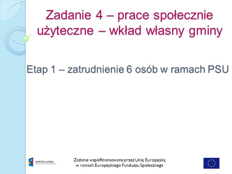 Zadanie 4 – prace społecznie użyteczne – wkład własny gminy Zadanie współfinansowane przez Unię Europejską w ramach Europejskiego Funduszu Społecznego Etap 1 – zatrudnienie 6 osób w ramach PSU